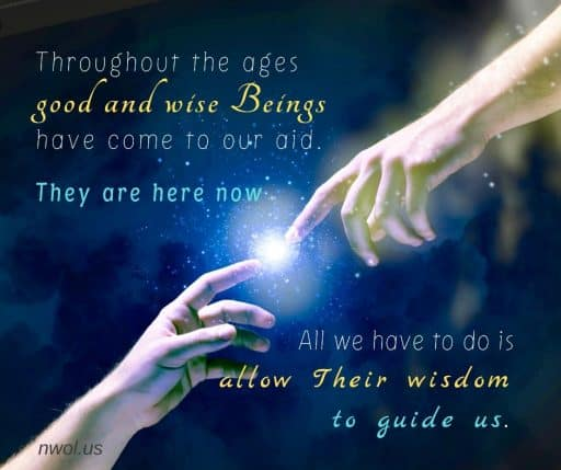 Throughout the ages good and wise Beings have come to our aid. They are here now. All we have to do is allow Their wisdom to guide us.