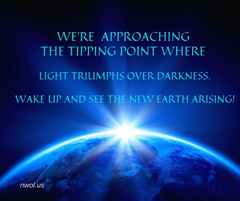 We're approaching the tipping point where Light triumphs over darkness. Wake up and see the New Earth rising!