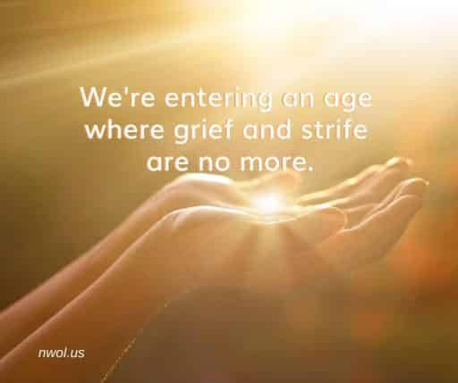 We're entering an age where grief and strife are no more.