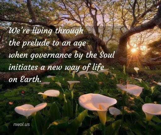 We're living through the prelude to an age when governance by the Soul initiates a new way of life on Earth.