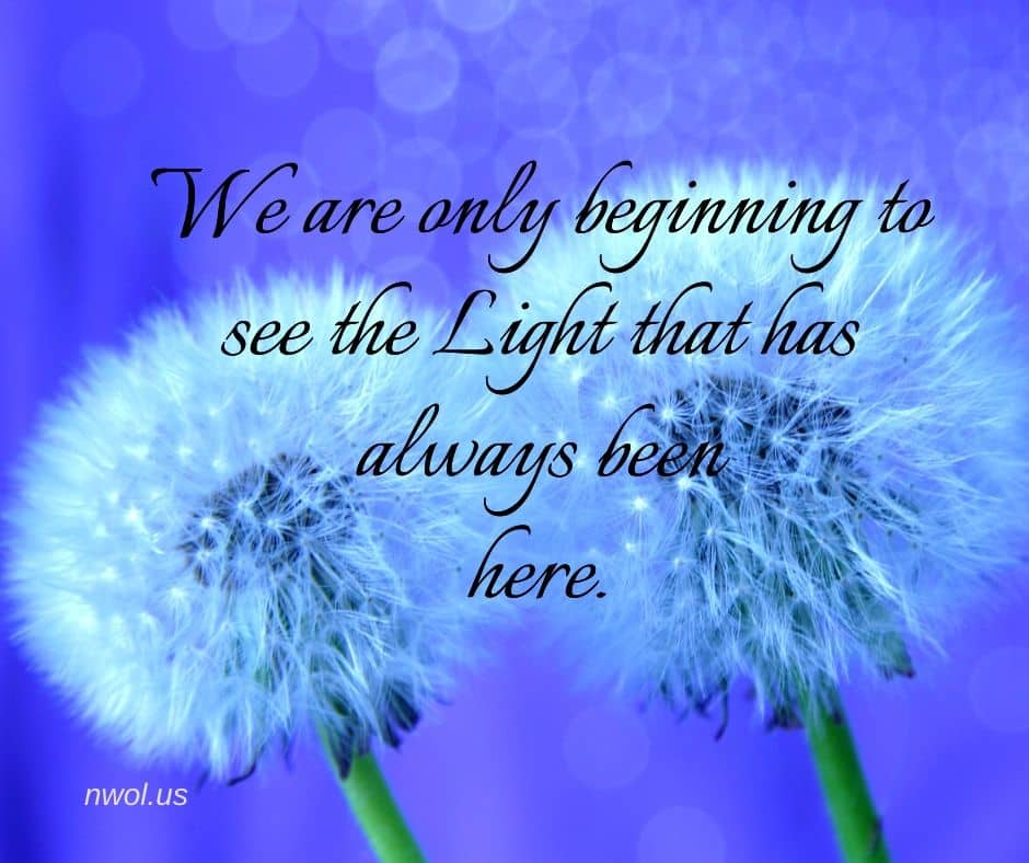 We are only beginning to see the Light that has always been here.