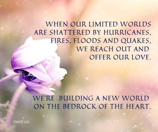 When our limited worlds are shattered by hurricanes, fires, floods and quakes, we reach out and offer love. We're building a new world on the bedrock of the Heart.