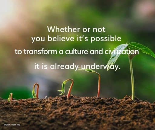 Whether or not you believe it's possible to transform a culture and civilization, it is already underway.