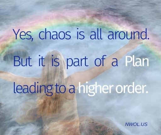 Yes, chaos is all around. But it is part of a Plan leading to a higher order.