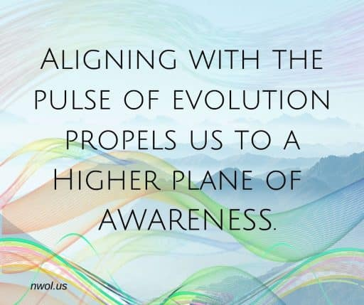 Aligning with the pulse of evolution propels us to a higher plane of awareness.