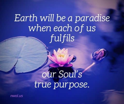 Earth will be a paradise when each of us fulfils our Soul's true purpose.