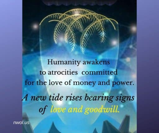Humanity awakens to atrocities committed for the love of money and power. A new tide rises bearing signs of love and goodwill.