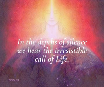 In the depths of silence we hear the irresistible call of Life
