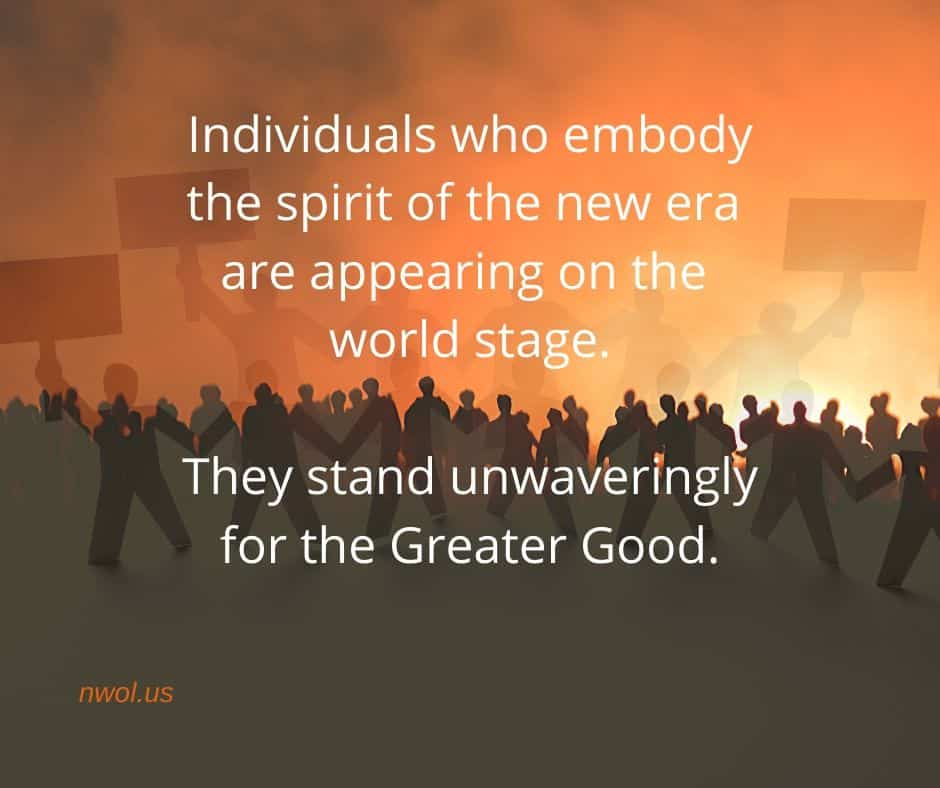 Individuals who embody the spirit of a new era are appearing on the world stage. They stand unwaveringly for the Greater Good.