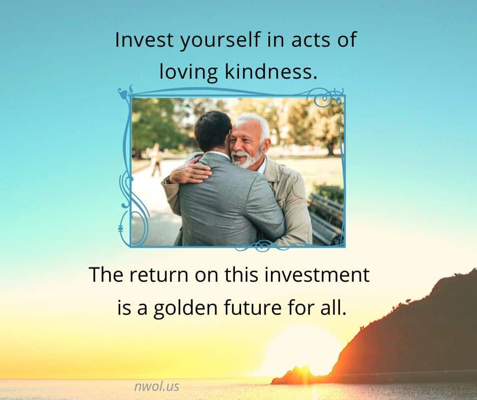 Invest yourself in acts of loving kindness. The return on this investment is a golden future for all.