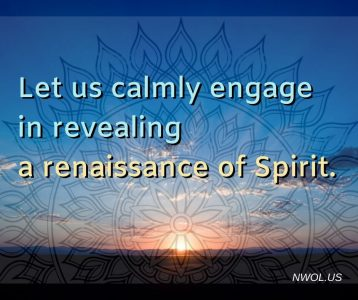 Let us calmly engage in revealing a  renaissance of Spirit