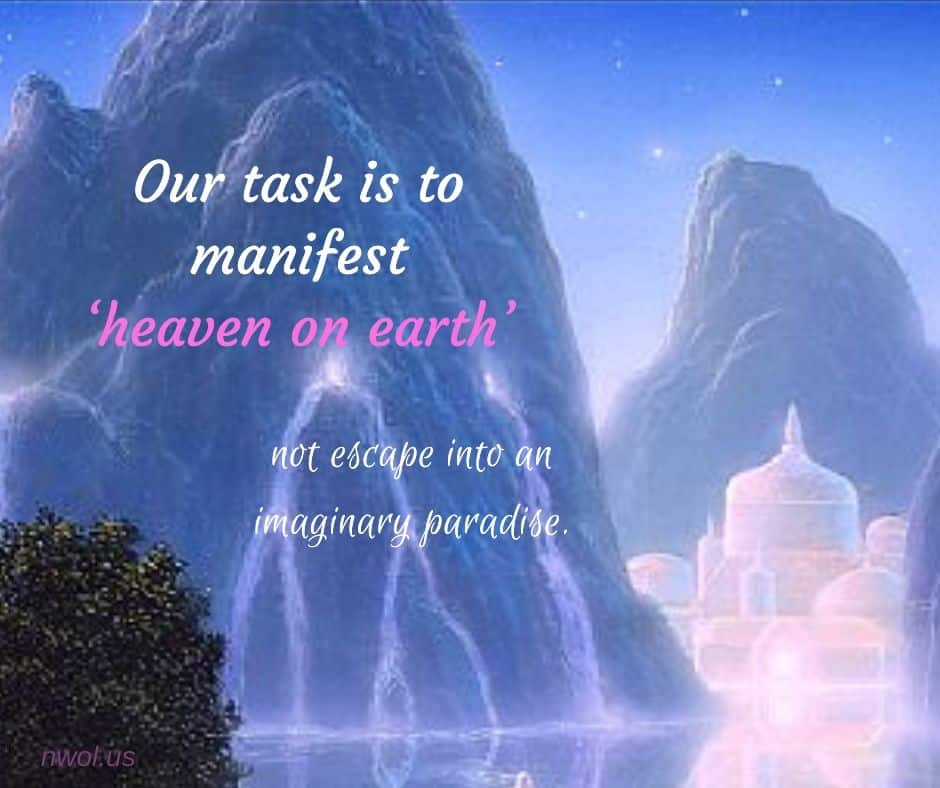 Our task is to manifest 'heaven on earth' not escape into an imaginary paradise.