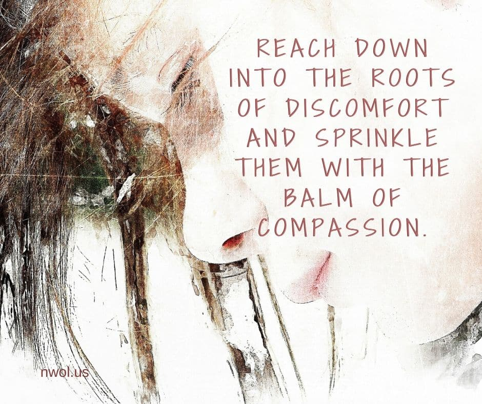 Reach down into the roots of discomfort and sprinkle them with the balm of compassion.