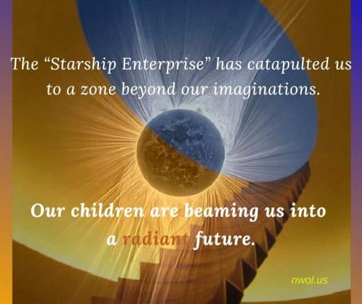 The 'Starship Enterprise' has catapulted us to a zone beyond our imaginations. Our children are beaming us into a radiant future.