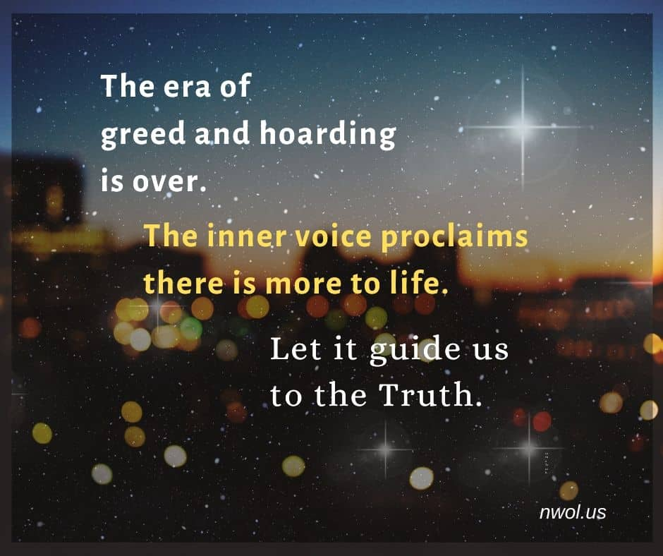 The era of greed and hoarding is over. The inner voice proclaims there is more to life. Let it guide us to the truth.