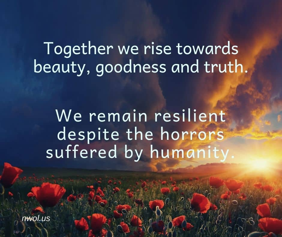 Together we rise towards beauty, goodness and truth. We remain resilient despite the horrors suffered by humanity.