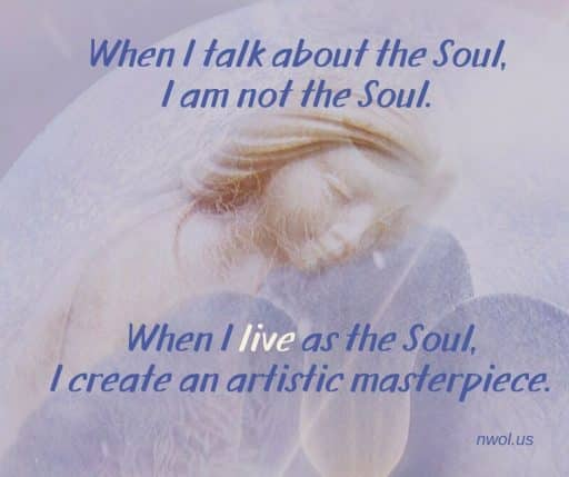 When I talk about the Soul, I am not the Soul. When I live as the Soul, I create an artistic masterpiece.