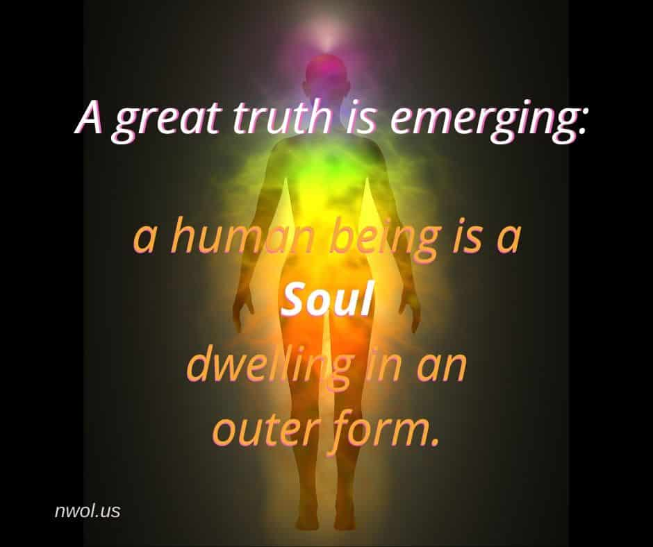 A great truth is emerging: a human being is a Soul dwelling in an outer form.