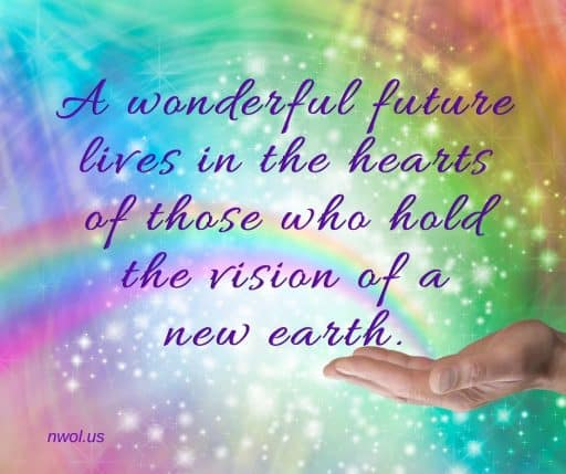 A wonderful future lives in the hearts of those who hold the vision of a new earth.