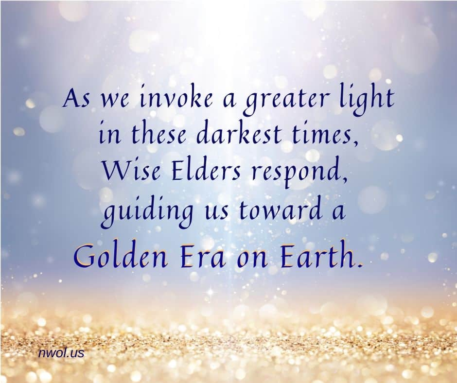 As we invoke a greater light in these darkest times, Wise Elders respond, guiding us toward a Golden Era on Earth.