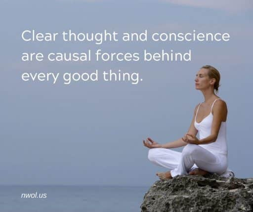 Clear thought and conscience are causal forces behind every good thing.