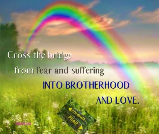 Cross the bridge from fear and suffering into brotherhood and love.