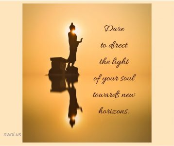 Dare to direct the light of your soul towards new horizons