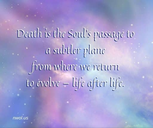 Death is the Soul's passage to a subtler plane from where we return to evolve life after life.