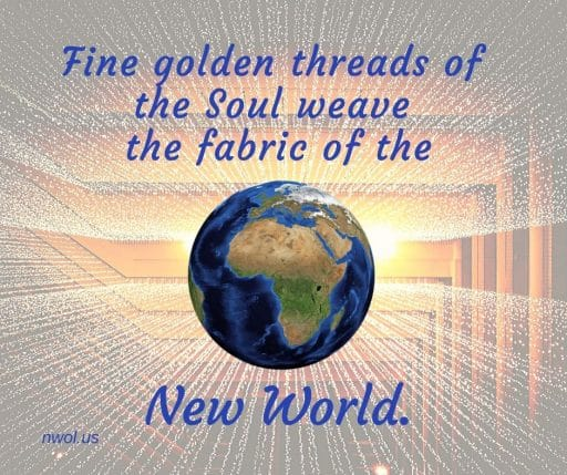Fine golden threads of the Soul weave the fabric of the New World.