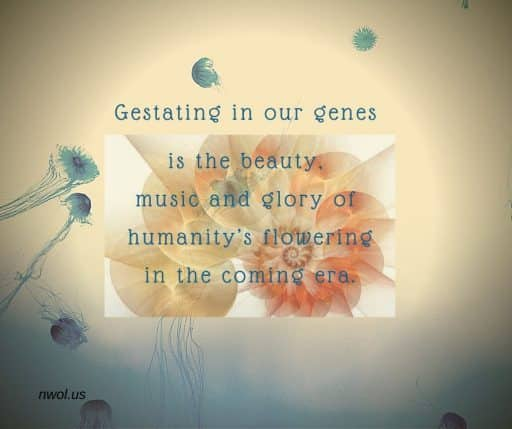 Gestating in our genes is the beauty, music and glory of humanity's flowering in the coming era.