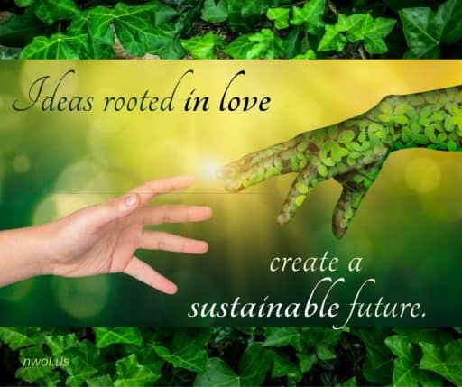 Ideas rooted in love create a sustainable future.