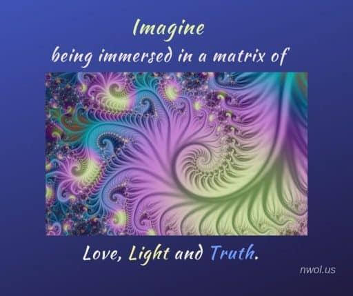 Imagine being immersed in a matrix of Love, Light and Truth.