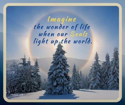 Imagine the wonder of life when our Souls light up the world.