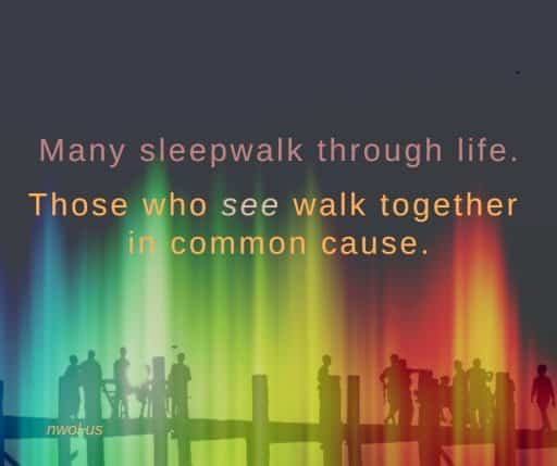 Many sleepwalk through life. Those who see, walk together in common cause.