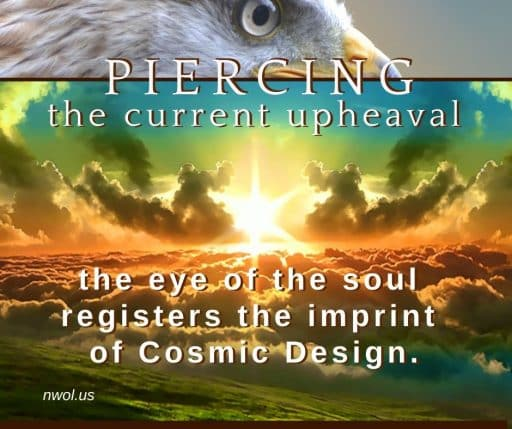 Piercing the current upheaval, the eye of the soul registers the imprint of Cosmic Design.