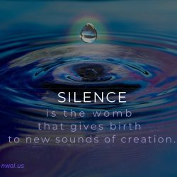 Silence is the womb that gives birth to new sounds of creation