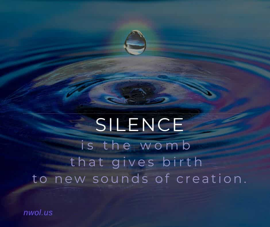 Silence is the womb that gives birth to new sounds of creation.