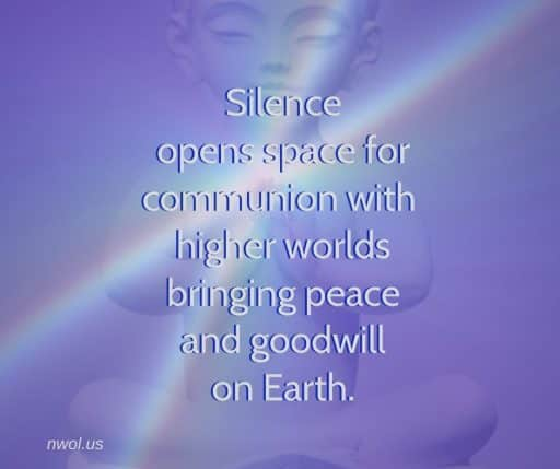 Silence opens space for communion with higher worlds bringing peace and goodwill on Earth.