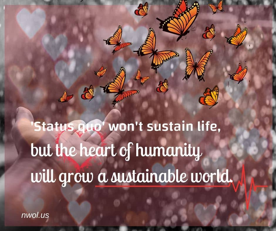 Status quo won't sustain life, but the heart of humanity will grow a sustainable world.
