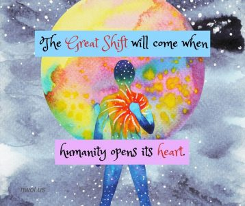 The Great Shift will come when humanity opens its heart