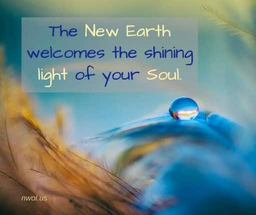 The New Earth welcomes the shining light of your Soul.