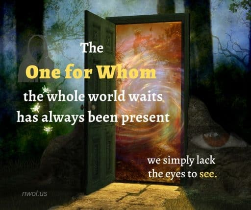 The One for Whom the whole world waits has always been present—we simply lack the eyes to see.