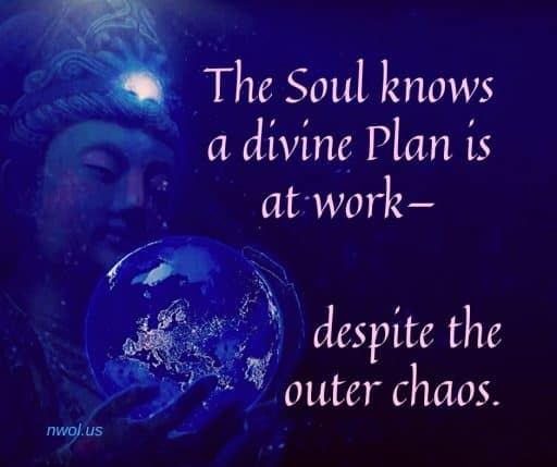 The Soul knows a divine Plan is at work— despite the outer chaos.