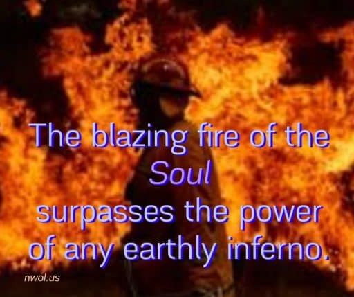 The blazing fire of the Soul surpasses the power of any earthly inferno.