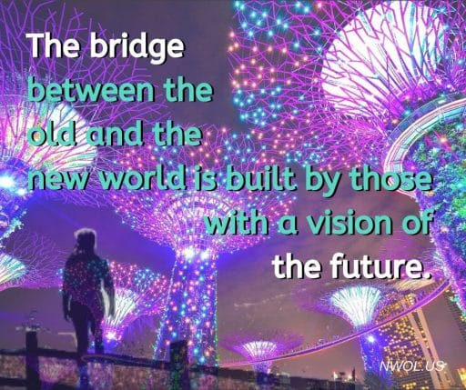 The bridge between the old and the new world is built by those with a vision of the future.