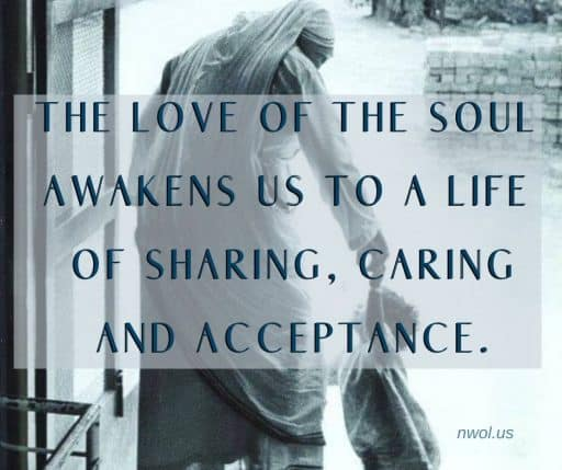 The love of the soul awakens us to a life of sharing, caring and acceptance.