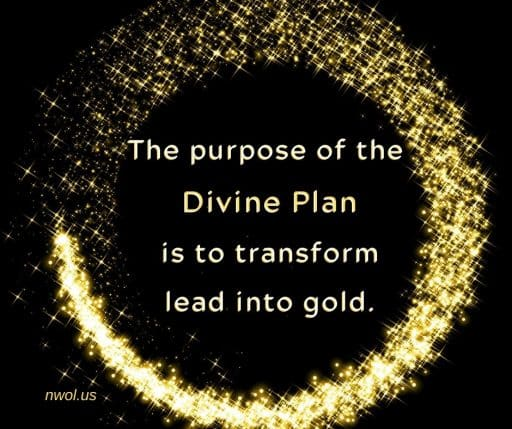 The purpose of the Divine Plan is to transform lead into gold.