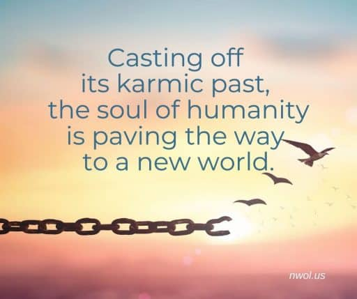 Casting off its karmic past, the soul of humanity is paving the way to a new world.