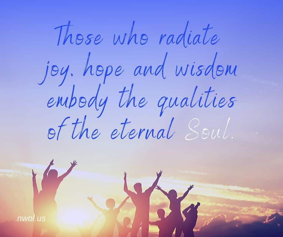 Those who radiate joy, hope and wisdom embody the qualities of the eternal Soul.