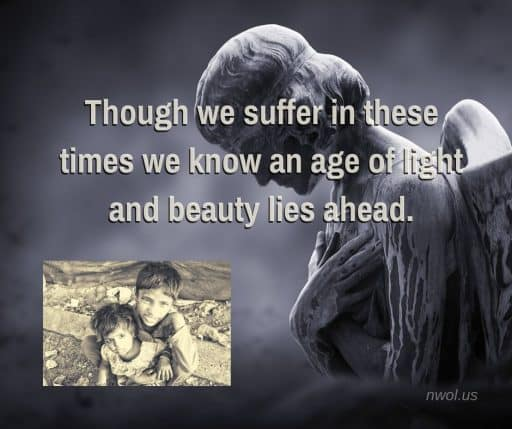 Though we suffer in these times, we know an age of light and beauty lies ahead.